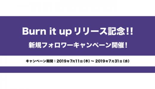 [ARP] Burn it up リリース記念!! 新規フォロワーキャンペーン | 2019年7月31日(水) まで