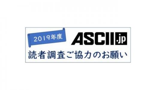 [ASCII] ASCII.jp 読者調査2019 | 2019年7月12日(金)23:59 まで