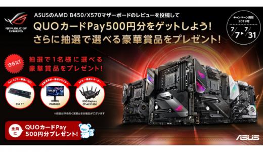 [ASUS] AMD B450/X570マザーボードのレビューを投稿してQUOカードPay500円分ゲットキャンペーン | 2019年7月31日(水) まで