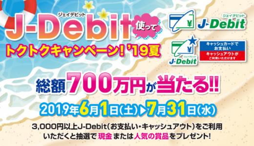 [J-Debit] J-Debit使ってトクトクキャンペーン'19夏 | 2019年7月31日(水) まで