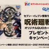 [セブン-イレブン] セブン-イレブン受取りで呪術廻戦オリジナルQUOカードプレゼント!キャンペーン | 2021年6月30日(水)23:59 まで